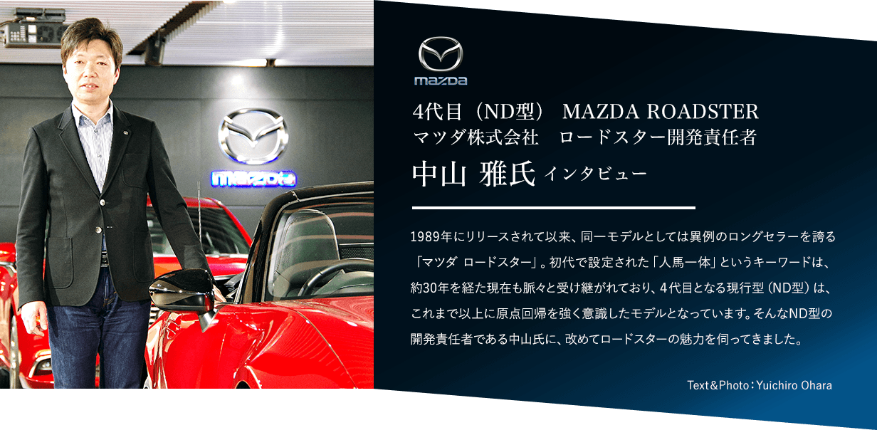4代目(ND型) MAZDA ROADSTER マツダ株式会社 ロードスター開発責任者 中山 雅氏 インタビュー1989年にリリースされて以来、同一モデルとしては異例のロングセラーを誇る「マツダ ロードスター」。初代で設定された「人馬一体」というキーワードは、約30年を経た現在も脈々と受け継がれており、4代目となる現行型(ND型)は、これまで以上に原点回帰を強く意識したモデルとなっています。そんなND型の開発責任者である中山氏に、改めてロードスターの魅力を伺ってきました。Text&Photo:Yuichiro Ohara