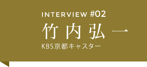 INTERVIEW #02 竹内弘一 KBS京都キャスター